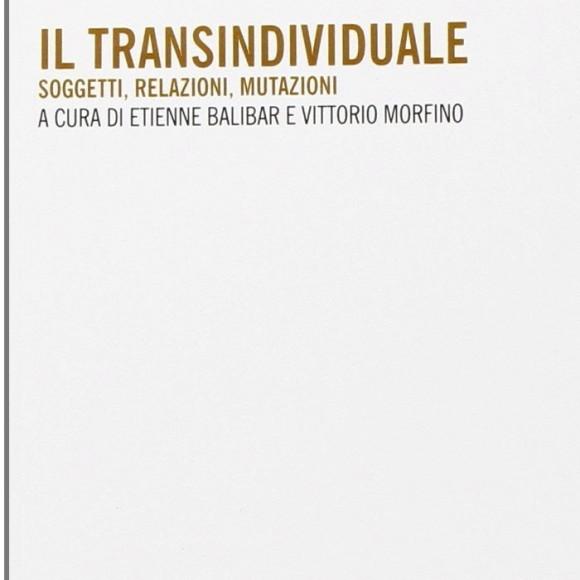 Il transindividuale. Soggetti, relazioni, mutazioni. E. Balibar, V. Morfino (a cura di)