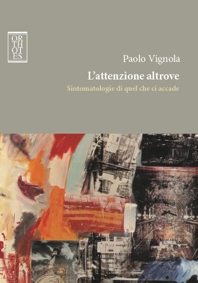Paolo Vignola. L'attenzione altrove – Sintomatologie di quel che ci accade