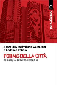 Forme della città. Sociologia dell'urbanizzazione – a cura di M. Guareschi e F. Rahola