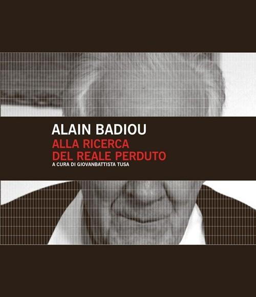 Alain Badiou – Alla ricerca del reale perduto