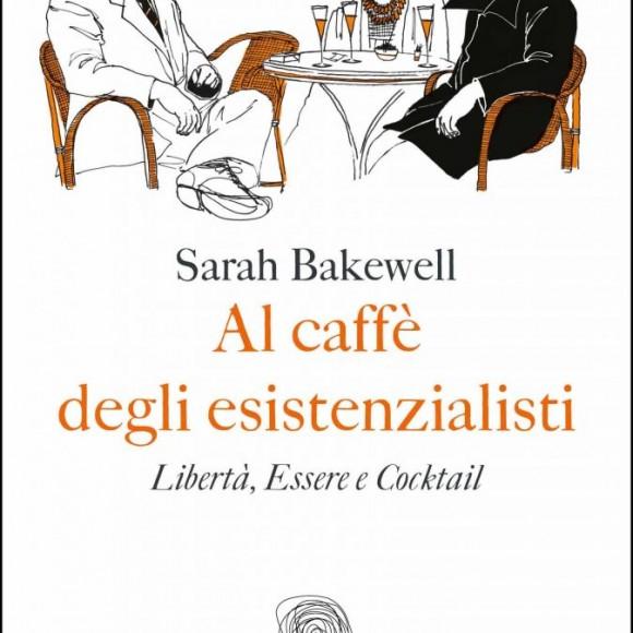 Sarah Bakewell – Al caffè degli esistenzialisti. Libertà, Essere e Cocktail