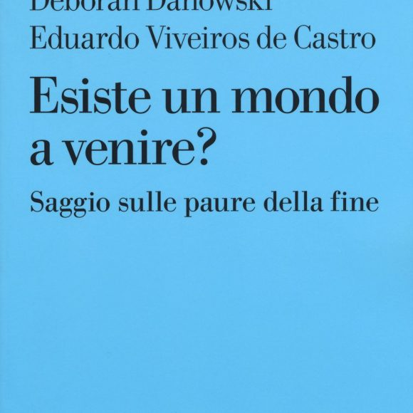 Eduardo Viveiros De Castro, Déborah Danowski – Esiste un mondo a venire? Saggio sulle paure della fine