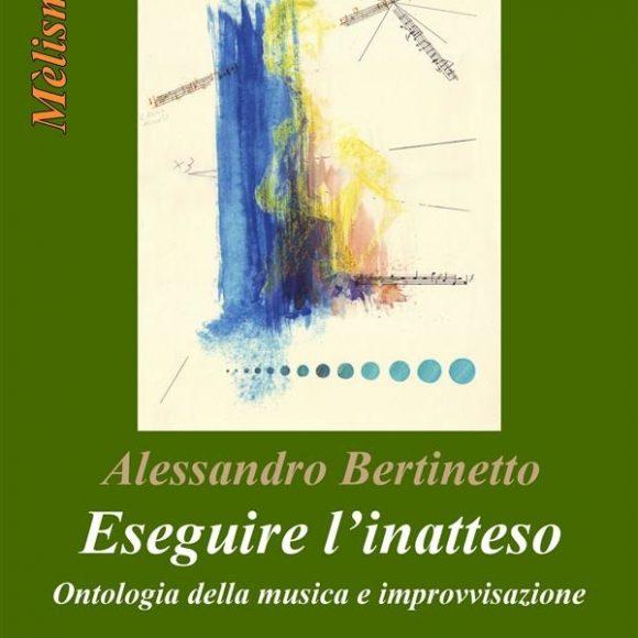 Alessandro Bertinetto – Eseguire l'inatteso. Ontologia della musica e improvvisazione
