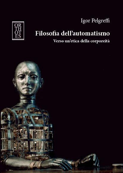 Igor Pelgreffi – Filosofia dell'automatismo. Verso un'etica della corporeità