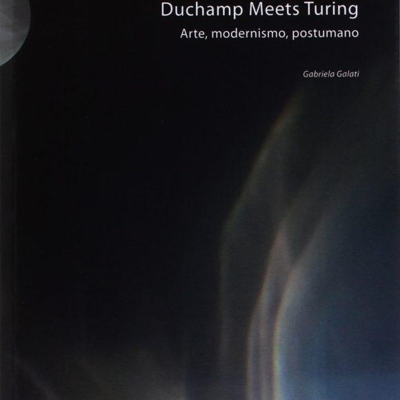 Gabriela Galati – Duchamp Meets Turing. Arte, modernismo, postumano